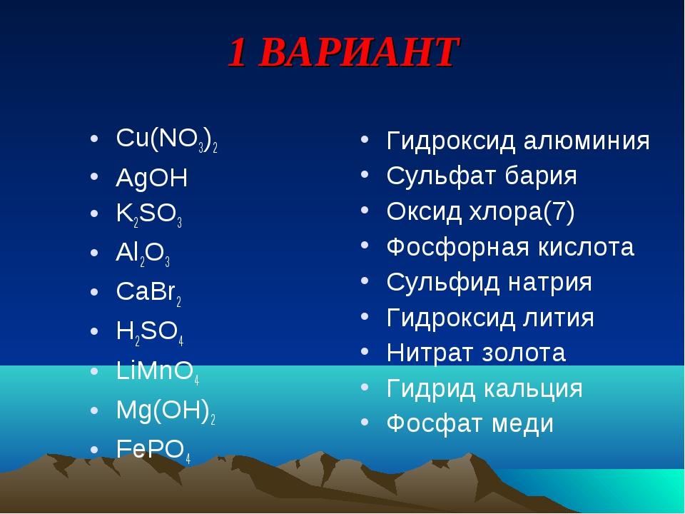 1 ВАРИАНТ Cu(NO3)2 AgOH K2SO3 Al2O3 CaBr2 H2SO4 LiMnO4 Mg(OH)2 FePO4 Гидрокси...