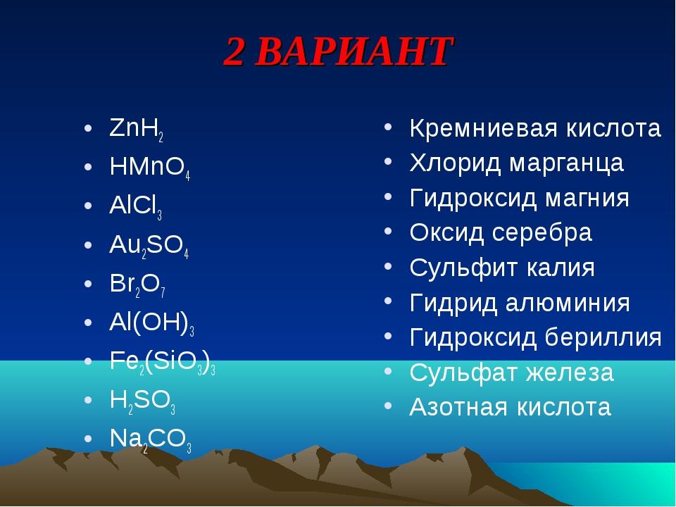 2 ВАРИАНТ ZnH2 HMnO4 AlCl3 Au2SO4 Br2O7 Al(OH)3 Fe2(SiO3)3 H2SO3 Na2CO3 Кремн...
