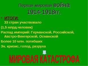 Первая мировая война 1914-1918гг. ИТОГИ: 33 стран участвовало (1,5 млрд.челов