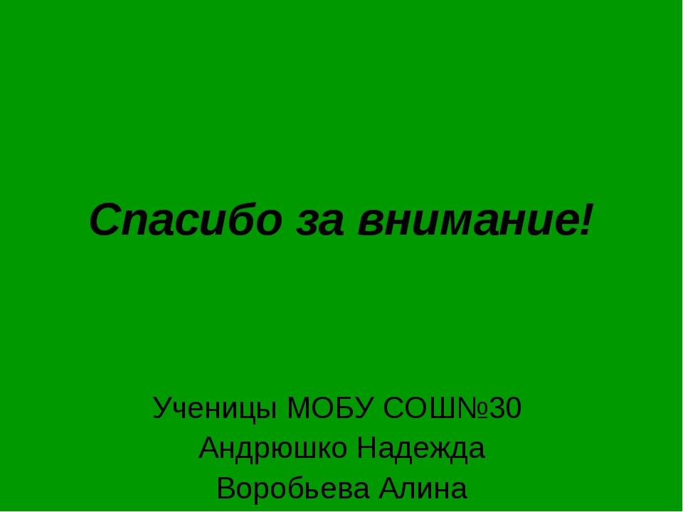 Спасибо за внимание! Ученицы МОБУ СОШ№30 Андрюшко Надежда Воробьева Алина