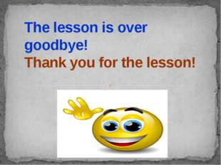 The lesson is over goodbye! Thank you for the lesson!