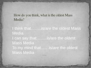 How do you think, what is the oldest Mass Media? I think that……..is/are the