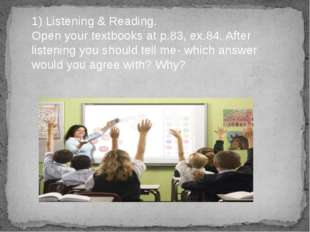 1) Listening & Reading. Open your textbooks at p.83, ex.84. After listening y