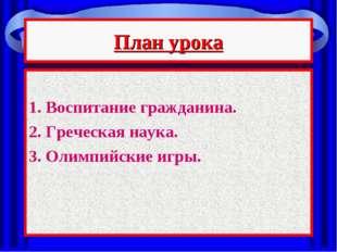 План урока 1. Воспитание гражданина. 2. Греческая наука. 3. Олимпийские игры.