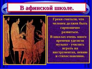 Греки считали, что человек должен быть гармонично развитым. В школах очень мн