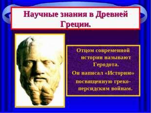 Научные знания в Древней Греции. Отцом современной истории называют Геродота.