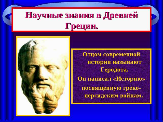 Научные знания в Древней Греции. Отцом современной истории называют Геродота....
