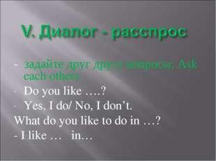 - задайте друг другу вопросы: Ask each others Do you like ….? Yes, I do/ No,