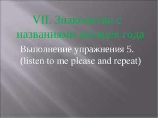 VII. Знакомство с названиями месяцев года Выполнение упражнения 5. (listen to