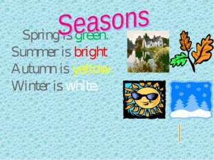 Spring is green. Summer is bright Autumn is yellow. Winter is white.