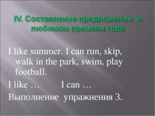 I like summer. I can run, skip, walk in the park, swim, play football. I like