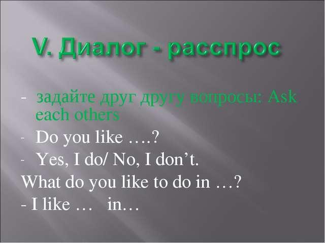 - задайте друг другу вопросы: Ask each others Do you like ….? Yes, I do/ No,...