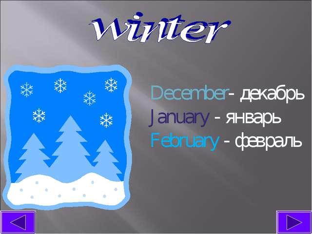 December- декабрь January - январь February - февраль