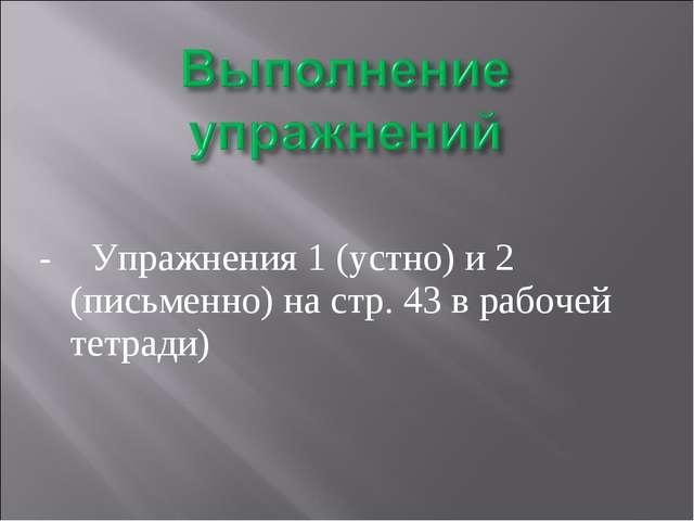 - Упражнения 1 (устно) и 2 (письменно) на стр. 43 в рабочей тетради)