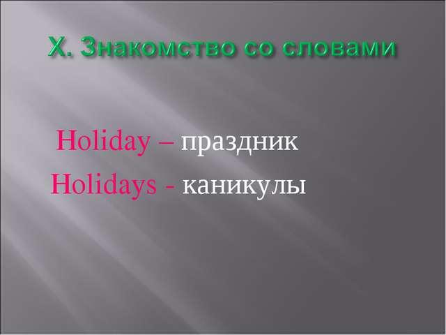 Holiday – праздник Holidays - каникулы