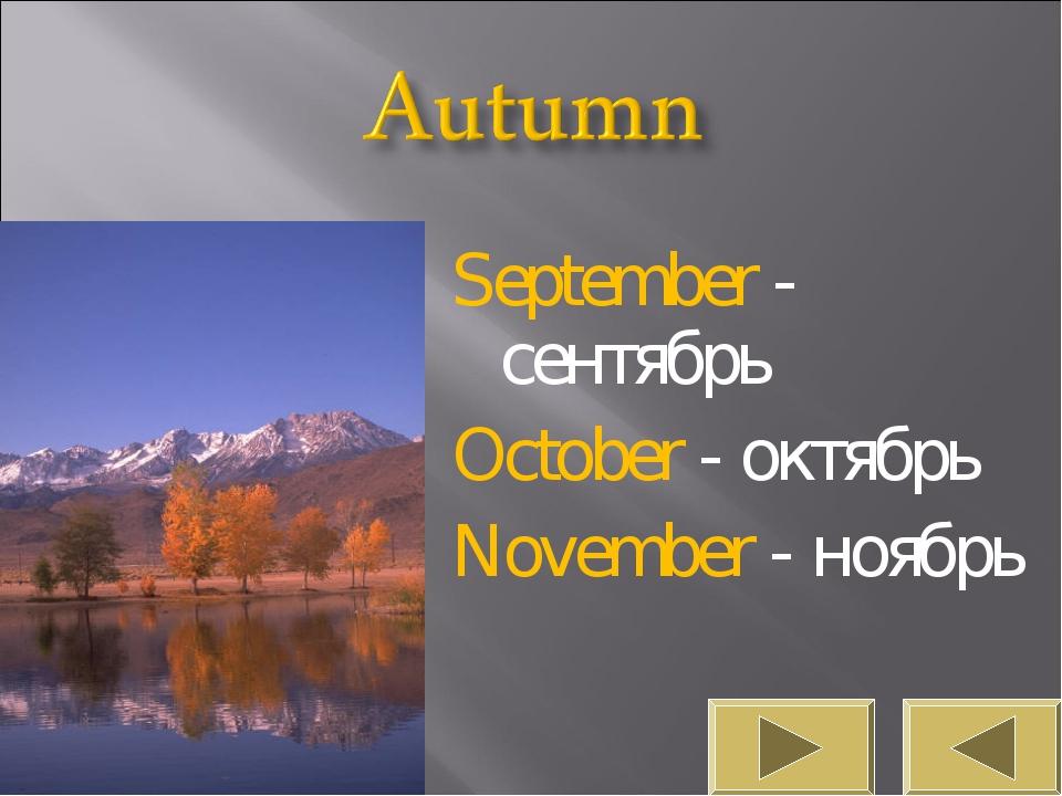 September - сентябрь October - октябрь November - ноябрь