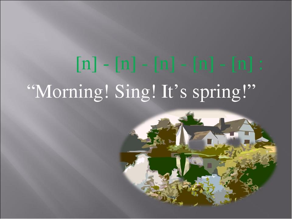 """[n] - [n] - [n] - [n] - [n] : """"Morning! Sing! It's spring!"""""""