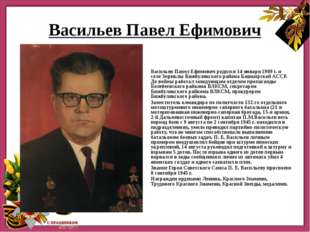 Васильев Павел Ефимович Васильев Павел Ефимович родился 14 января 1909 г. и