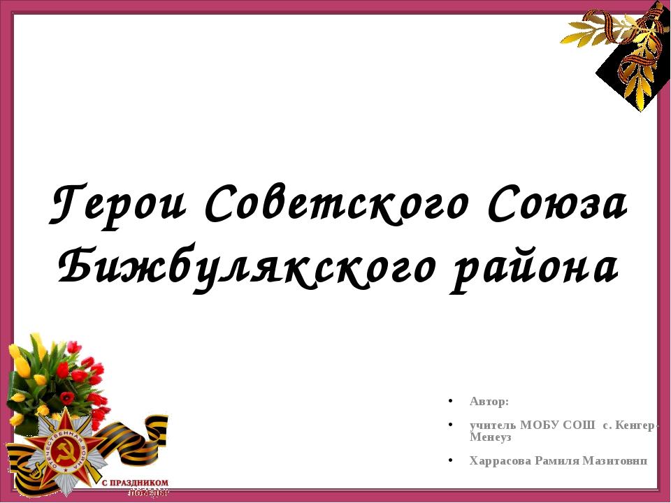 Герои Советского Союза Бижбулякского района Автор: учитель МОБУ СОШ с. Кенге...