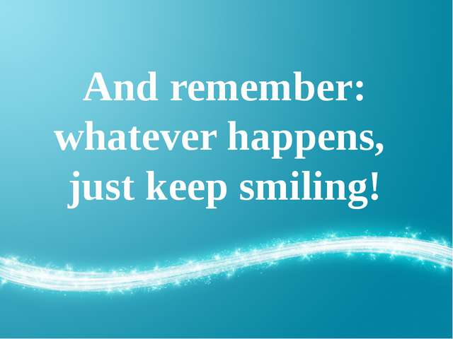 And remember: whatever happens, just keep smiling!