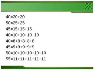 40=20+20 50=25+25 45=15+15+15 40=10+10+10+10 40=8+8+8+8+8 45=9+9+9+9+9 50=10+