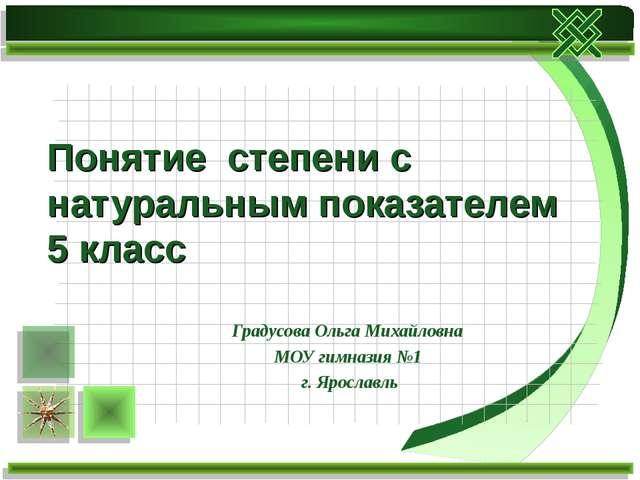 Понятие степени с натуральным показателем 5 класс Градусова Ольга Михайловна...