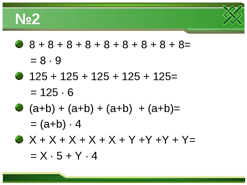 №2 8 + 8 + 8 + 8 + 8 + 8 + 8 + 8 + 8= = 8 · 9 125 + 125 + 125 + 125 + 125= =...
