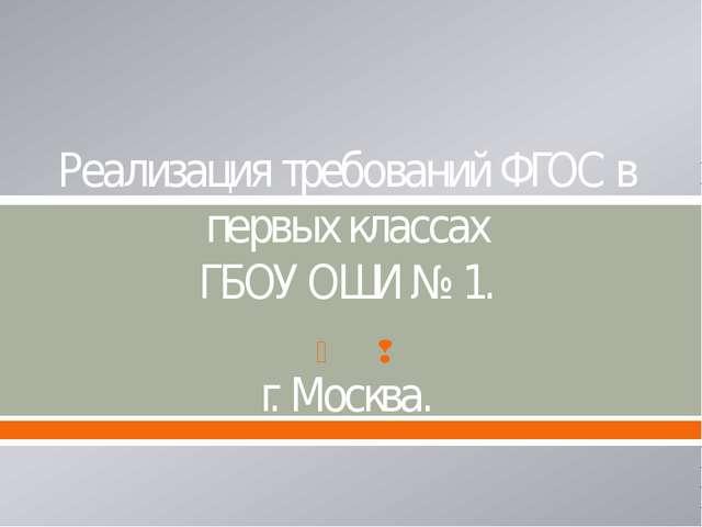 Реализация требований ФГОС в первых классах ГБОУ ОШИ № 1. г. Москва.  
