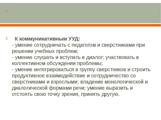 К коммуникативным УУД: - умение сотрудничать с педагогом и сверстниками...