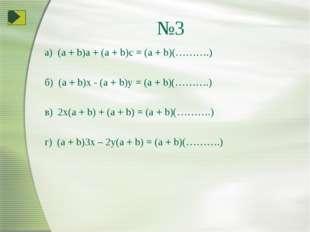 №3 а) (a + b)a + (a + b)c = (a + b)(……….) б) (a + b)x - (a + b)y = (a + b)(……