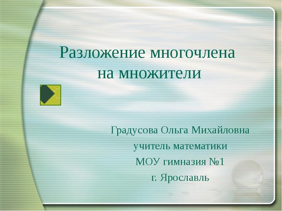 Разложение многочлена на множители Градусова Ольга Михайловна учитель математ...