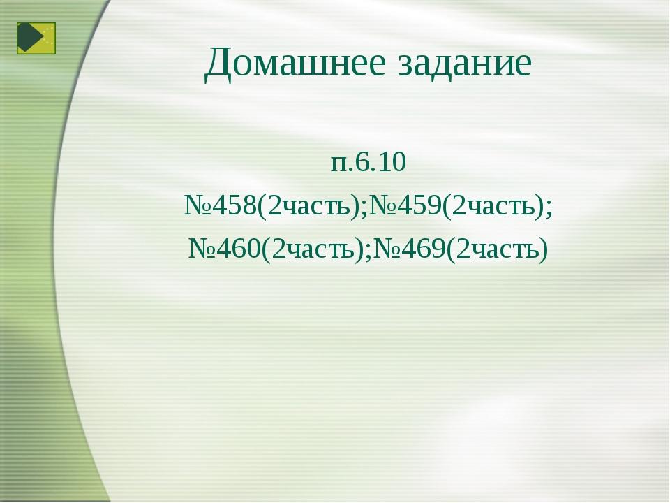 Домашнее задание п.6.10 №458(2часть);№459(2часть); №460(2часть);№469(2часть)