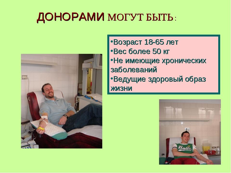 ДОНОРАМИ МОГУТ БЫТЬ : Возраст 18-65 лет Вес более 50 кг Не имеющие хронически...