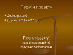 Термін проекту Довгостроковий ( 3 роки , 2014 – 2017 роки) Рівень проекту: тв