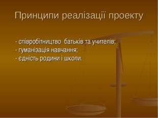Принципи реалізації проекту  - співробітництво батьків та учителів; - гумані