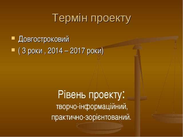 Термін проекту Довгостроковий ( 3 роки , 2014 – 2017 роки) Рівень проекту: тв...
