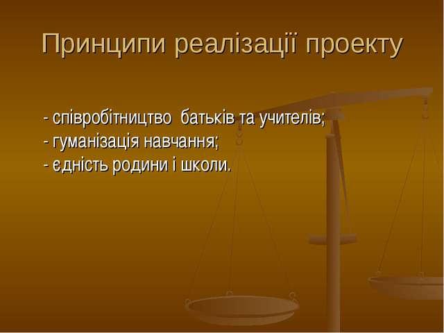 Принципи реалізації проекту  - співробітництво батьків та учителів; - гумані...