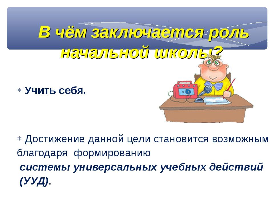 В чём заключается роль начальной школы? Учить себя. Достижение данной цели ст...