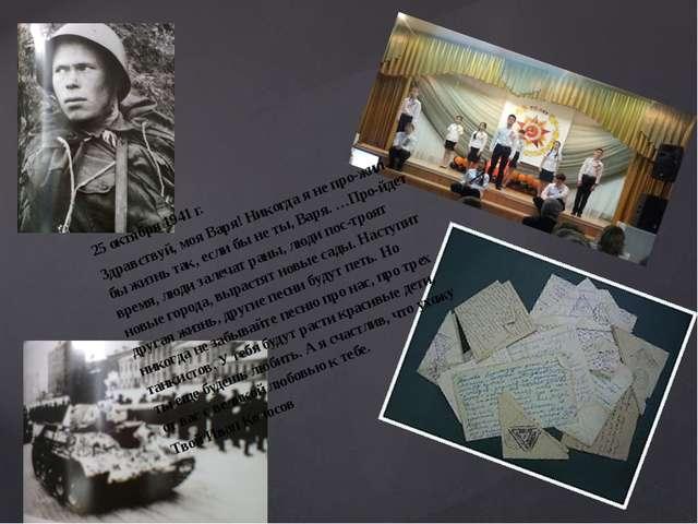 25 октября 1941 г. Здравствуй, моя Варя! Никогда я не прожил бы жизнь так, е...