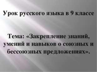 Урок русского языка в 9 классе Тема: «Закрепление знаний, умений и навыков о