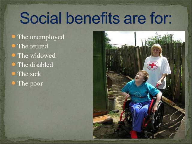 The unemployed The retired The widowed The disabled The sick The poor