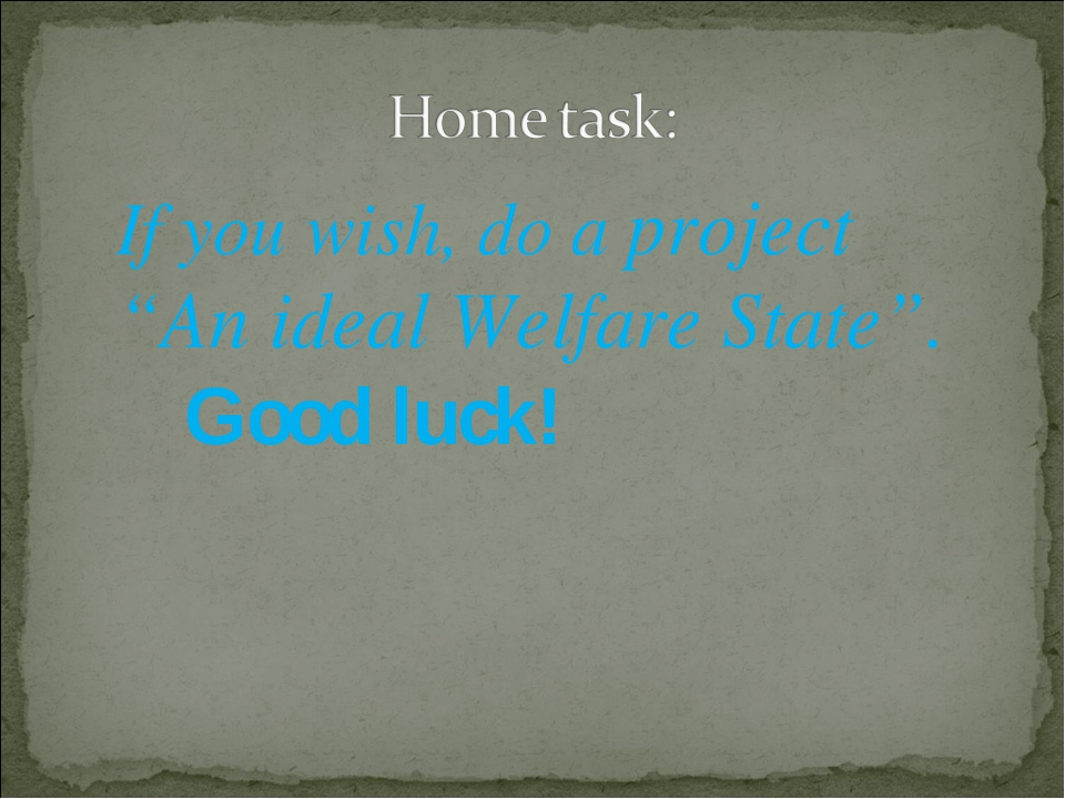 """If you wish, do a project """"An ideal Welfare State"""". Good luck!"""