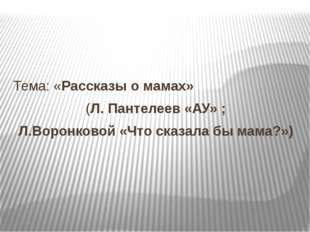 Тема: «Рассказы о мамах» (Л. Пантелеев «АУ» ; Л.Воронковой «Что сказала бы м