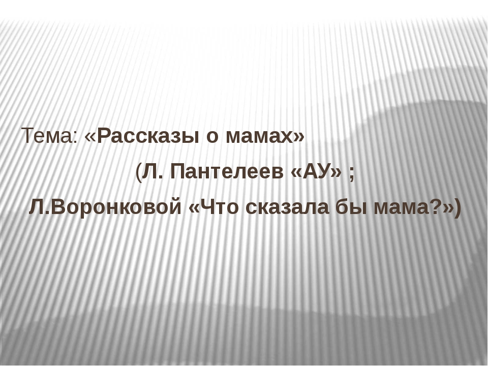 Тема: «Рассказы о мамах» (Л. Пантелеев «АУ» ; Л.Воронковой «Что сказала бы м...
