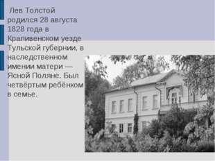 Лев Толстой родился 28 августа 1828 года в Крапивенском уезде Тульской губер