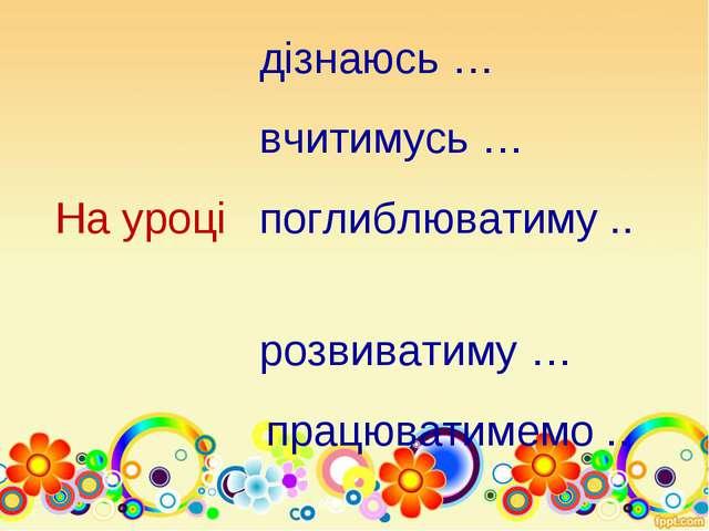 дізнаюсь … вчитимусь … На уроці поглиблюватиму .. розвиватиму … працюватимем...