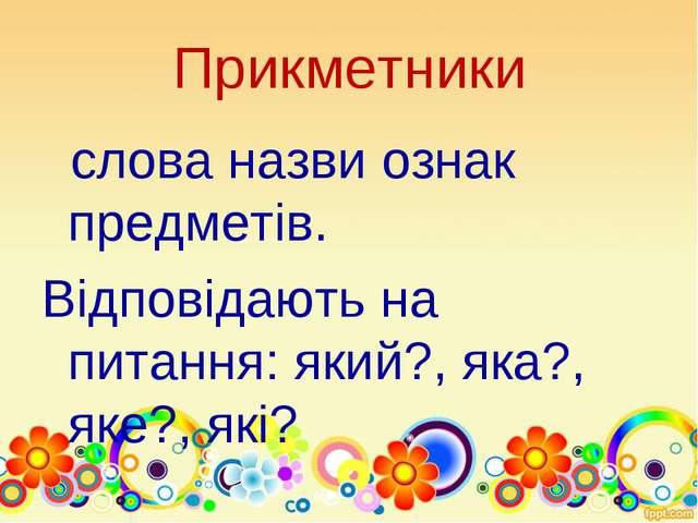 Прикметники слова назви ознак предметів. Відповідають на питання: який?, яка?...