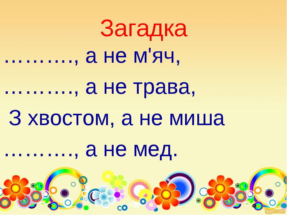 Загадка ………., а не м'яч, ………., а не трава, З хвостом, а не миша ………., а не мед.