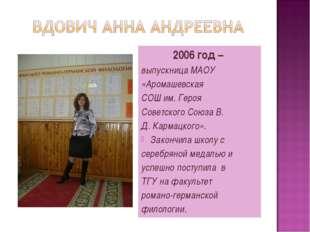 2006 год – выпускница МАОУ «Аромашевская СОШ им. Героя Советского Союза В. Д.