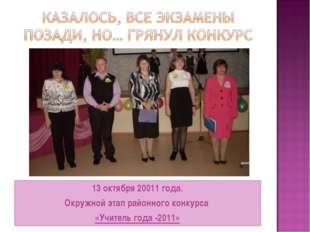 13 октября 20011 года. Окружной этап районного конкурса «Учитель года -2011»
